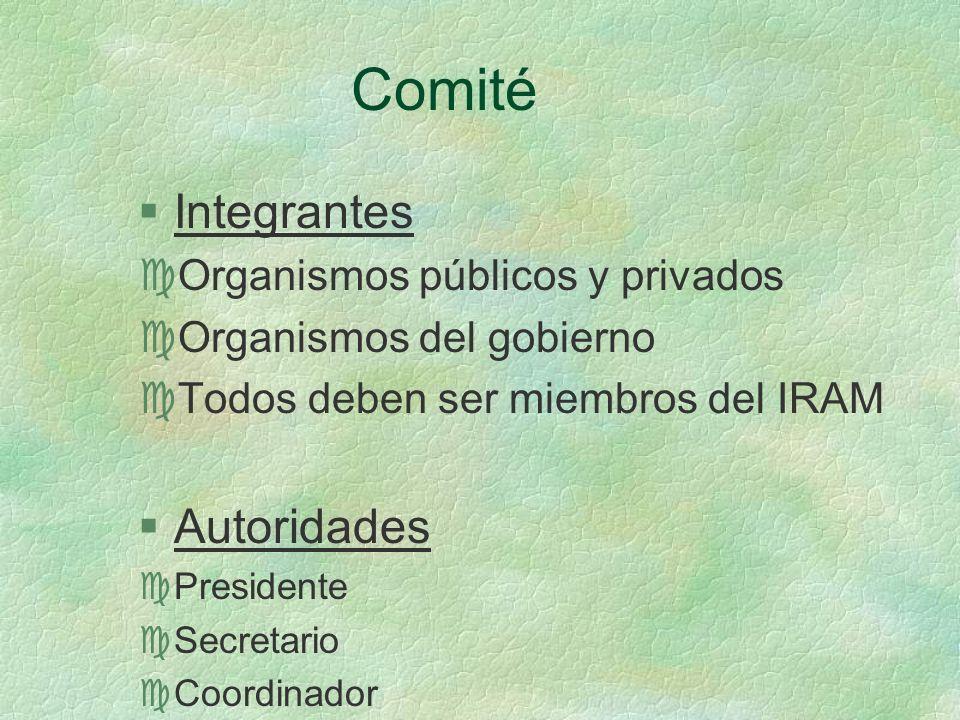 Comité §Integrantes cOrganismos públicos y privados cOrganismos del gobierno cTodos deben ser miembros del IRAM §Autoridades cPresidente cSecretario cCoordinador