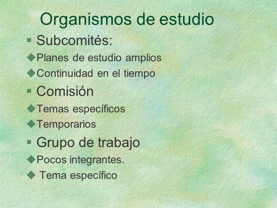 Organismos de estudio §Subcomités: uPlanes de estudio amplios uContinuidad en el tiempo §Comisión uTemas específicos uTemporarios §Grupo de trabajo uPocos integrantes.