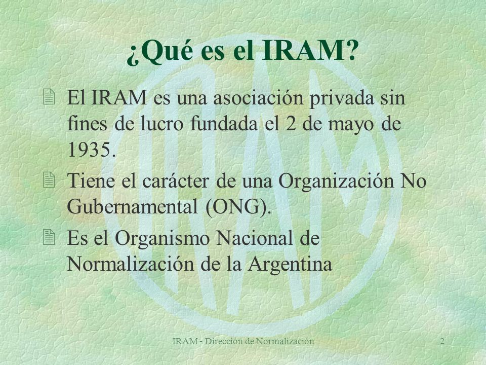 IRAM - Dirección de Normalización3 Reseña histórica (I) 2A través del Decreto 13573/38, el Estado Nacional reconoce al IRAM como organismo centralizador para mantener la uniformidad de criterios técnicos y científicos en el estudio de normas.