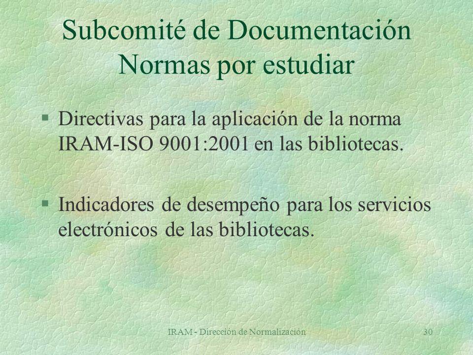 IRAM - Dirección de Normalización30 Subcomité de Documentación Normas por estudiar §Directivas para la aplicación de la norma IRAM-ISO 9001:2001 en las bibliotecas.