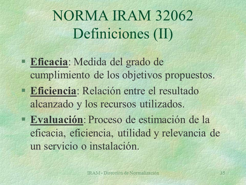IRAM - Dirección de Normalización35 NORMA IRAM 32062 Definiciones (II) §Eficacia: Medida del grado de cumplimiento de los objetivos propuestos.