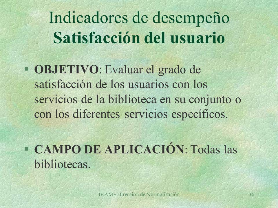 IRAM - Dirección de Normalización36 Indicadores de desempeño Satisfacción del usuario §OBJETIVO: Evaluar el grado de satisfacción de los usuarios con los servicios de la biblioteca en su conjunto o con los diferentes servicios específicos.
