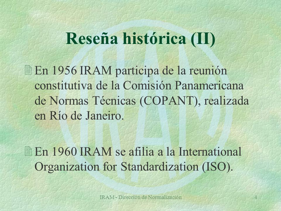 IRAM - Dirección de Normalización4 Reseña histórica (II) 2En 1956 IRAM participa de la reunión constitutiva de la Comisión Panamericana de Normas Técnicas (COPANT), realizada en Río de Janeiro.