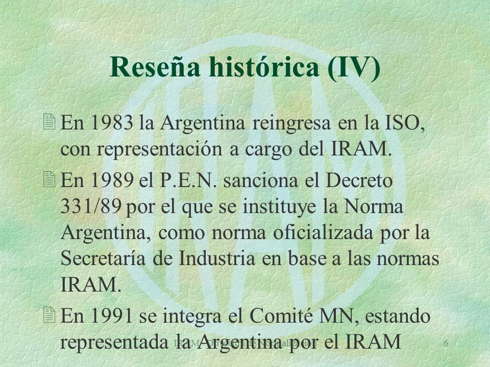 IRAM - Dirección de Normalización6 Reseña histórica (IV) 2En 1983 la Argentina reingresa en la ISO, con representación a cargo del IRAM.