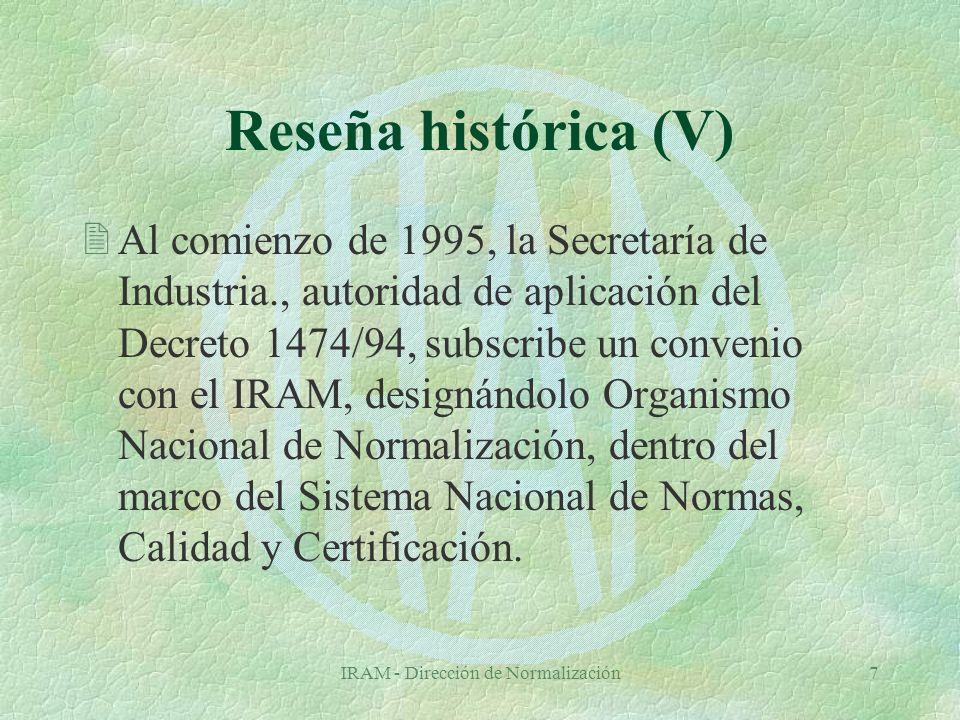 IRAM - Dirección de Normalización7 Reseña histórica (V) 2Al comienzo de 1995, la Secretaría de Industria., autoridad de aplicación del Decreto 1474/94, subscribe un convenio con el IRAM, designándolo Organismo Nacional de Normalización, dentro del marco del Sistema Nacional de Normas, Calidad y Certificación.