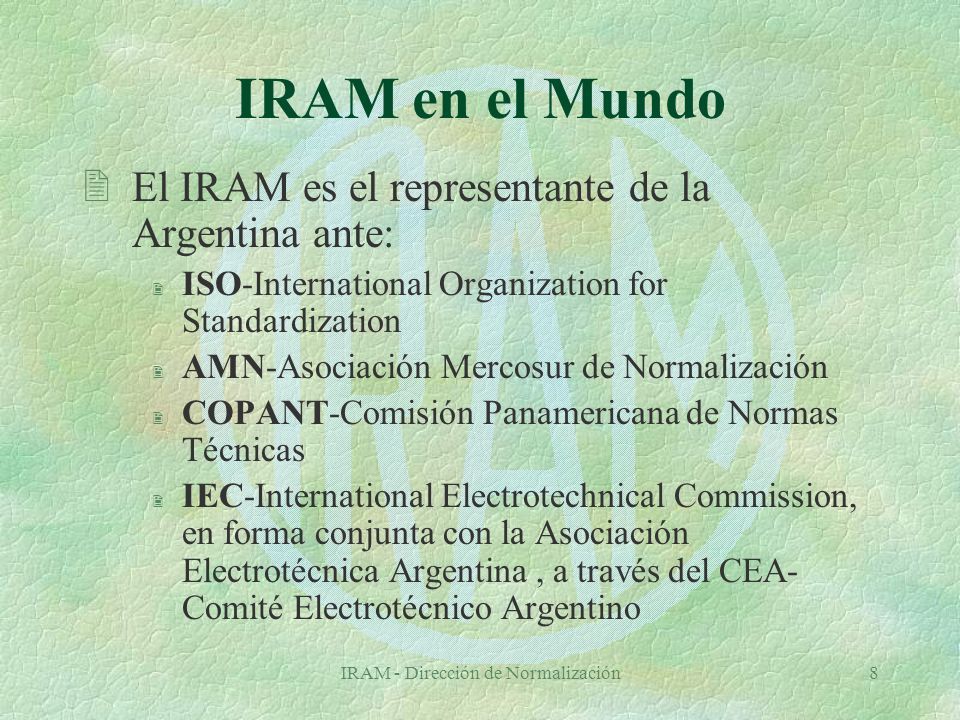 IRAM - Dirección de Normalización8 IRAM en el Mundo 2El IRAM es el representante de la Argentina ante: 2 ISO-International Organization for Standardization 2 AMN-Asociación Mercosur de Normalización 2 COPANT-Comisión Panamericana de Normas Técnicas 2 IEC-International Electrotechnical Commission, en forma conjunta con la Asociación Electrotécnica Argentina, a través del CEA- Comité Electrotécnico Argentino