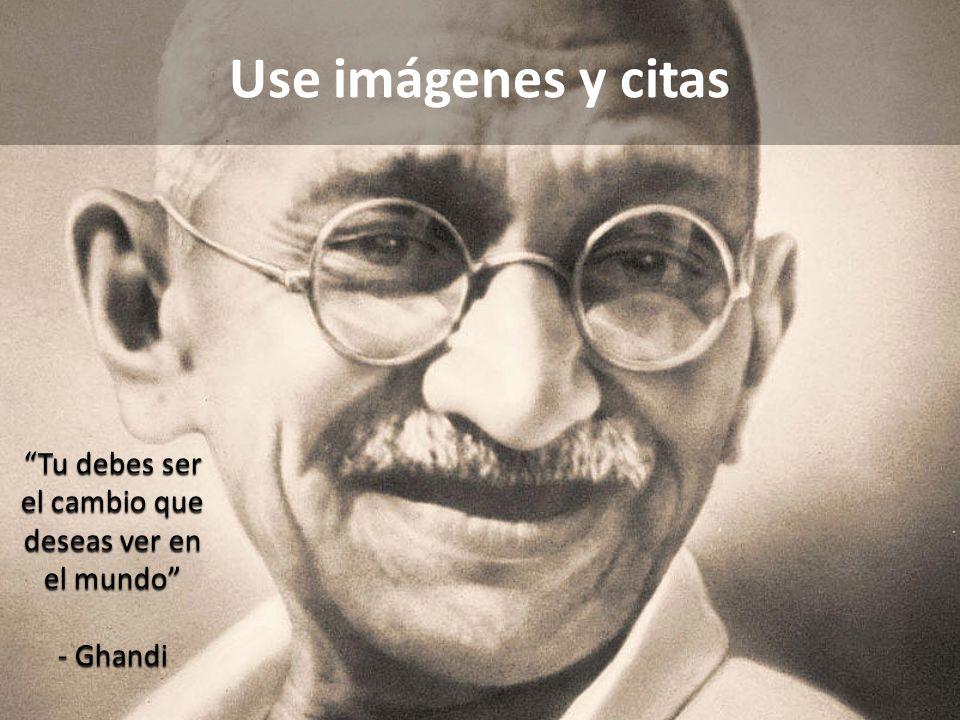 Use imágenes y citas Tu debes ser el cambio que deseas ver en el mundo - Ghandi
