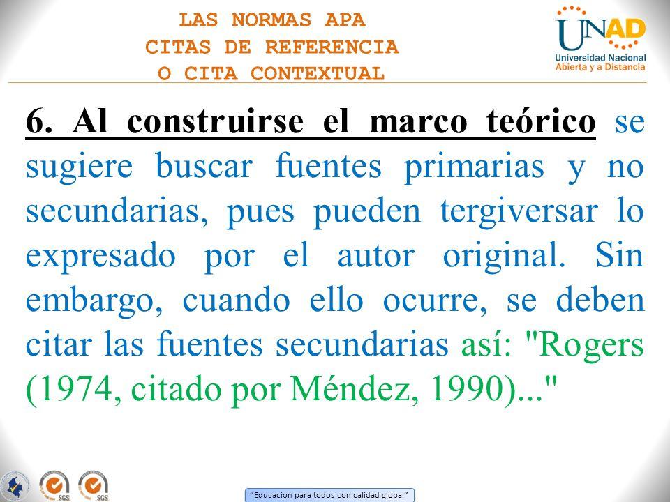 Educación para todos con calidad global LAS NORMAS APA CITAS DE REFERENCIA O CITA CONTEXTUAL 6. Al construirse el marco teórico se sugiere buscar fuen