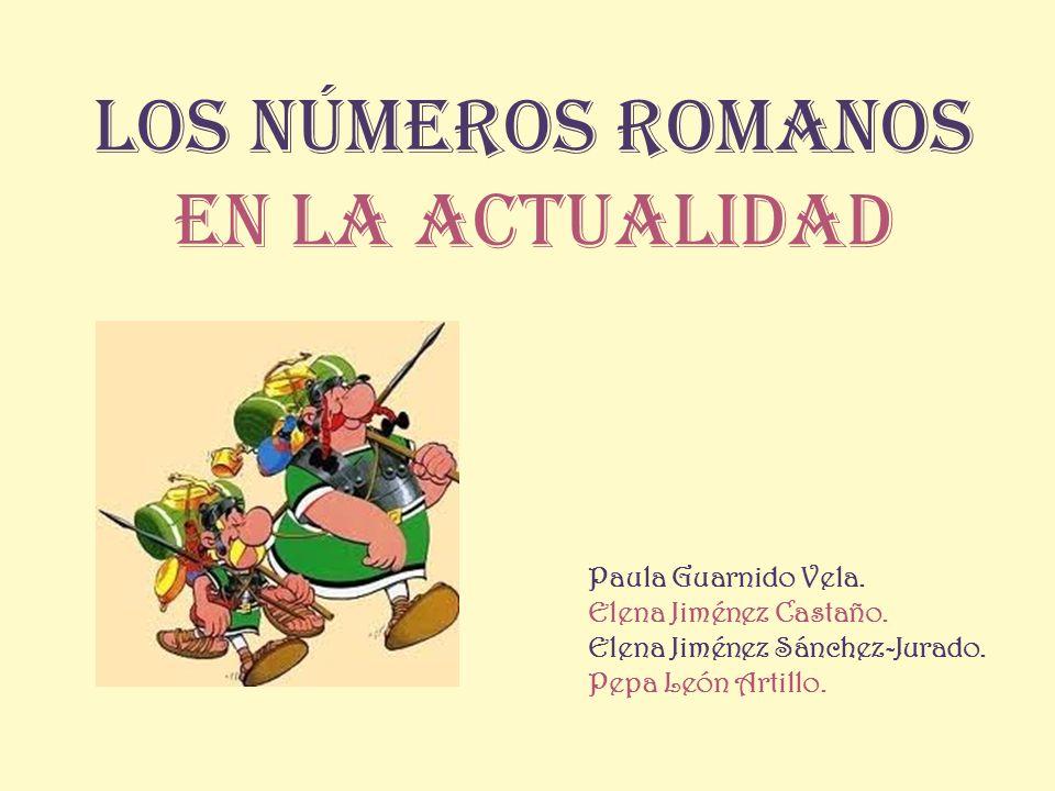 Los Números Romanos en la actualidad Paula Guarnido Vela. Elena Jiménez Castaño. Elena Jiménez Sánchez-Jurado. Pepa León Artillo.