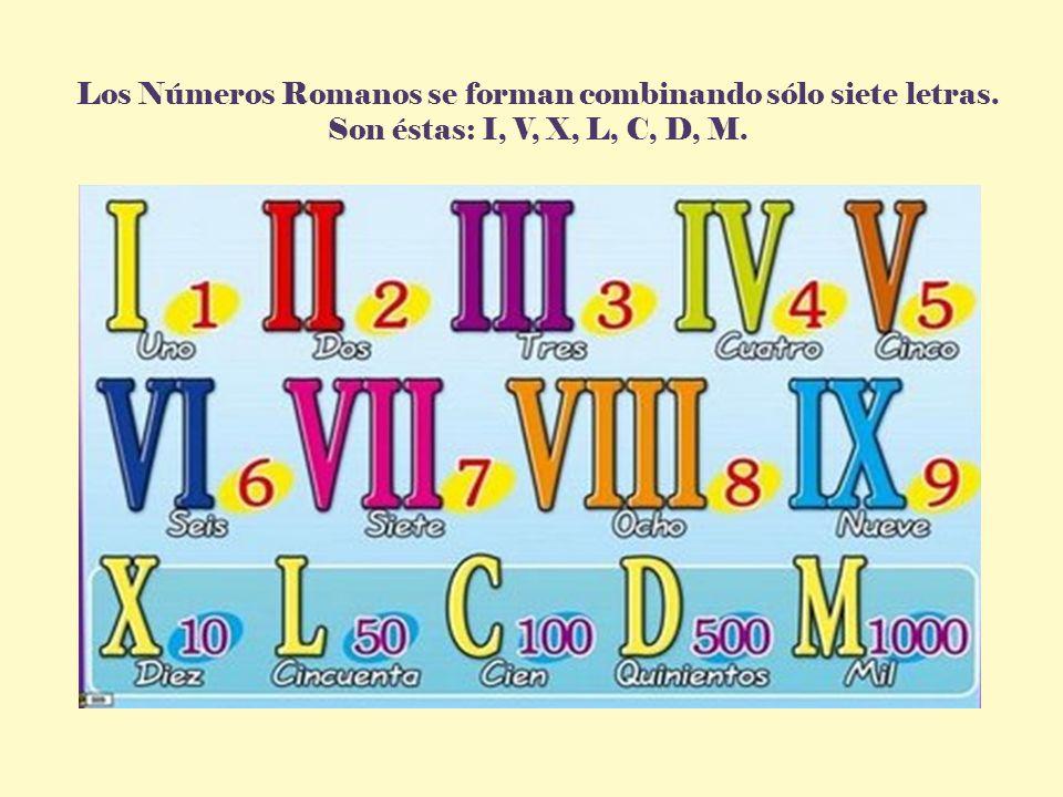 Los Números Romanos se forman combinando sólo siete letras. Son éstas: I, V, X, L, C, D, M.