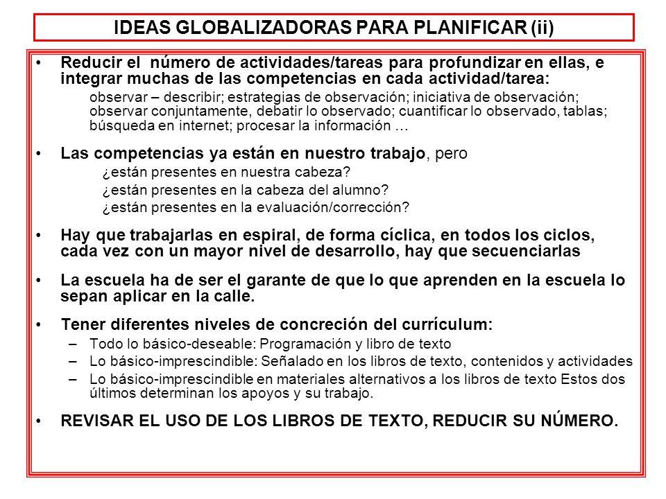 IDEAS GLOBALIZADORAS PARA PLANIFICAR (ii) Reducir el número de actividades/tareas para profundizar en ellas, e integrar muchas de las competencias en