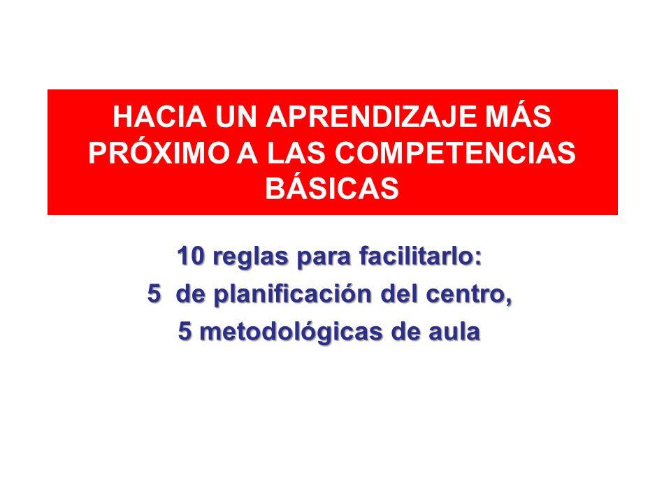 HACIA UN APRENDIZAJE MÁS PRÓXIMO A LAS COMPETENCIAS BÁSICAS 10 reglas para facilitarlo: 5 de planificación del centro, 5 metodológicas de aula