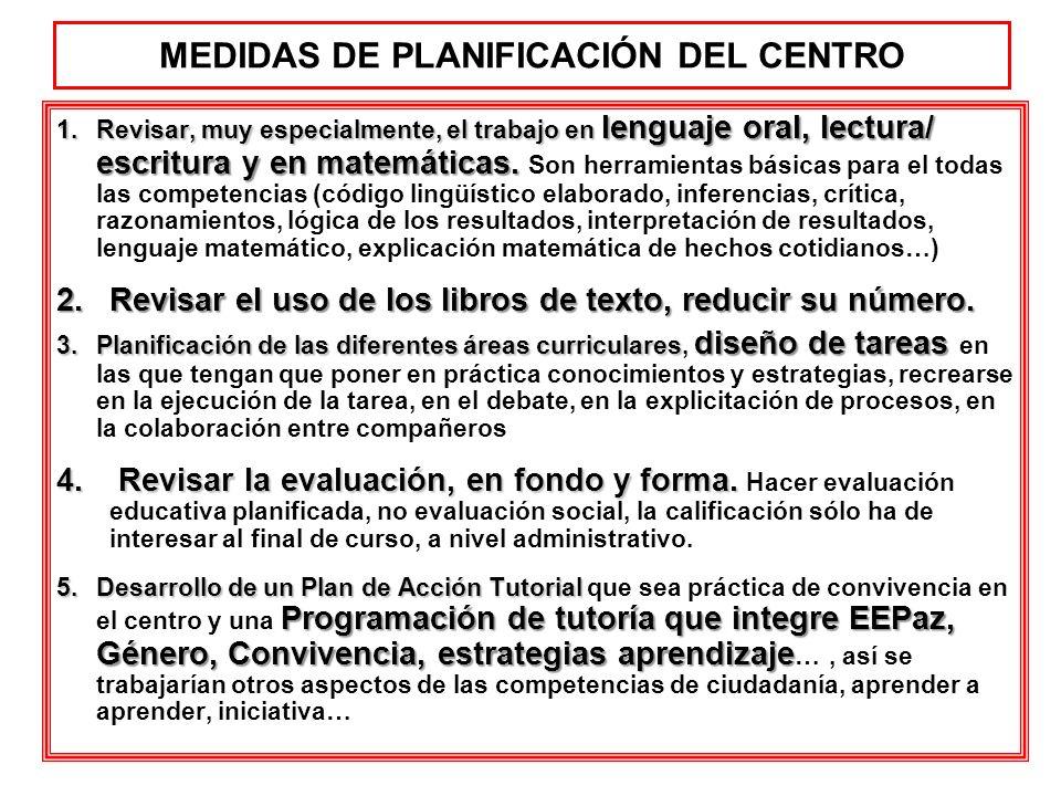 MEDIDAS DE PLANIFICACIÓN DEL CENTRO 1.Revisar, muy especialmente, el trabajo en lenguaje oral, lectura/ escritura y en matemáticas. 1.Revisar, muy esp