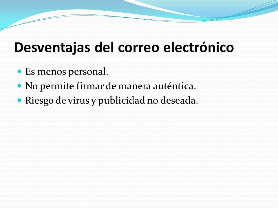 Desventajas del correo electrónico Es menos personal. No permite firmar de manera auténtica. Riesgo de virus y publicidad no deseada.