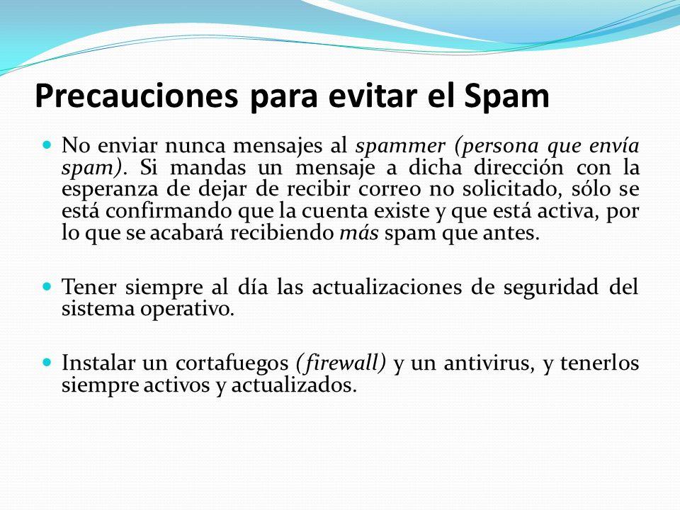 Precauciones para evitar el Spam No enviar nunca mensajes al spammer (persona que envía spam). Si mandas un mensaje a dicha dirección con la esperanza