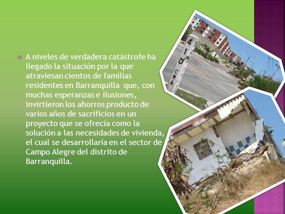 A niveles de verdadera catástrofe ha llegado la situación por la que atraviesan cientos de familias residentes en Barranquilla que, con muchas esperanzas e ilusiones, invirtieron los ahorros producto de varios años de sacrificios en un proyecto que se ofrecía como la solución a las necesidades de vivienda, el cual se desarrollaría en el sector de Campo Alegre del distrito de Barranquilla.