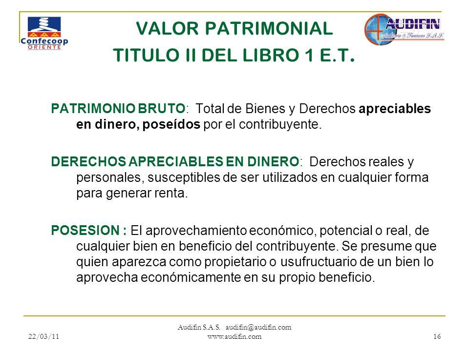 22/03/11 Audifin S.A.S. audifin@audifin.com www.audifin.com 16 VALOR PATRIMONIAL TITULO II DEL LIBRO 1 E.T. PATRIMONIO BRUTO: Total de Bienes y Derech