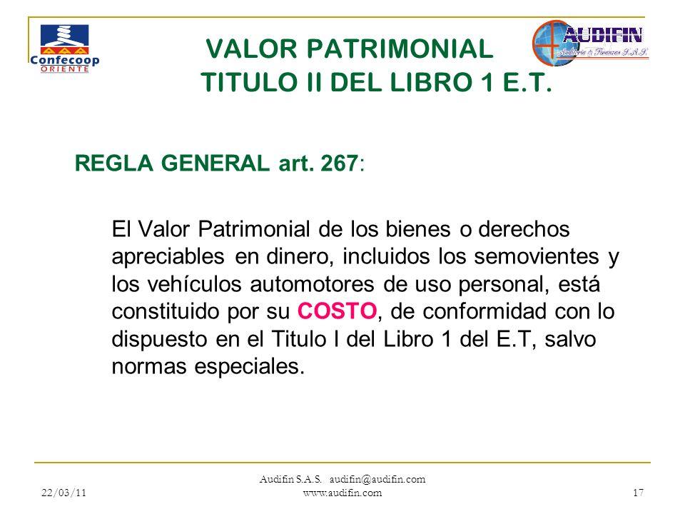 22/03/11 Audifin S.A.S. audifin@audifin.com www.audifin.com 17 VALOR PATRIMONIAL TITULO II DEL LIBRO 1 E.T. REGLA GENERAL art. 267: El Valor Patrimoni