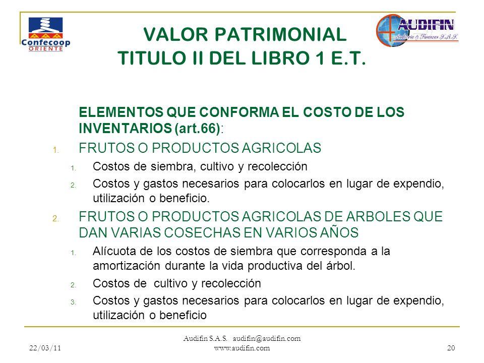 22/03/11 Audifin S.A.S. audifin@audifin.com www.audifin.com 20 VALOR PATRIMONIAL TITULO II DEL LIBRO 1 E.T. ELEMENTOS QUE CONFORMA EL COSTO DE LOS INV