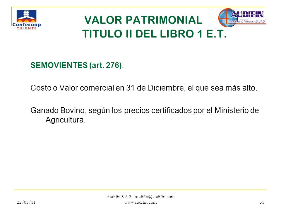 22/03/11 Audifin S.A.S. audifin@audifin.com www.audifin.com 31 VALOR PATRIMONIAL TITULO II DEL LIBRO 1 E.T. SEMOVIENTES (art. 276): Costo o Valor come