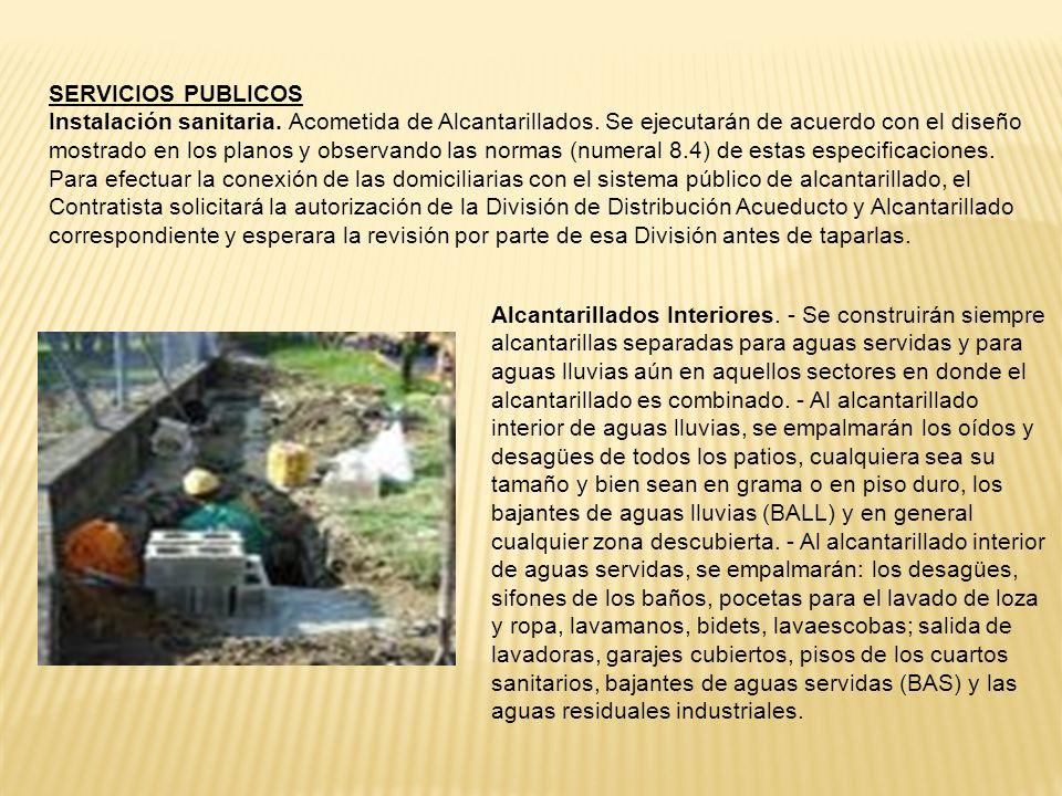 SERVICIOS PUBLICOS Instalación sanitaria. Acometida de Alcantarillados. Se ejecutarán de acuerdo con el diseño mostrado en los planos y observando las