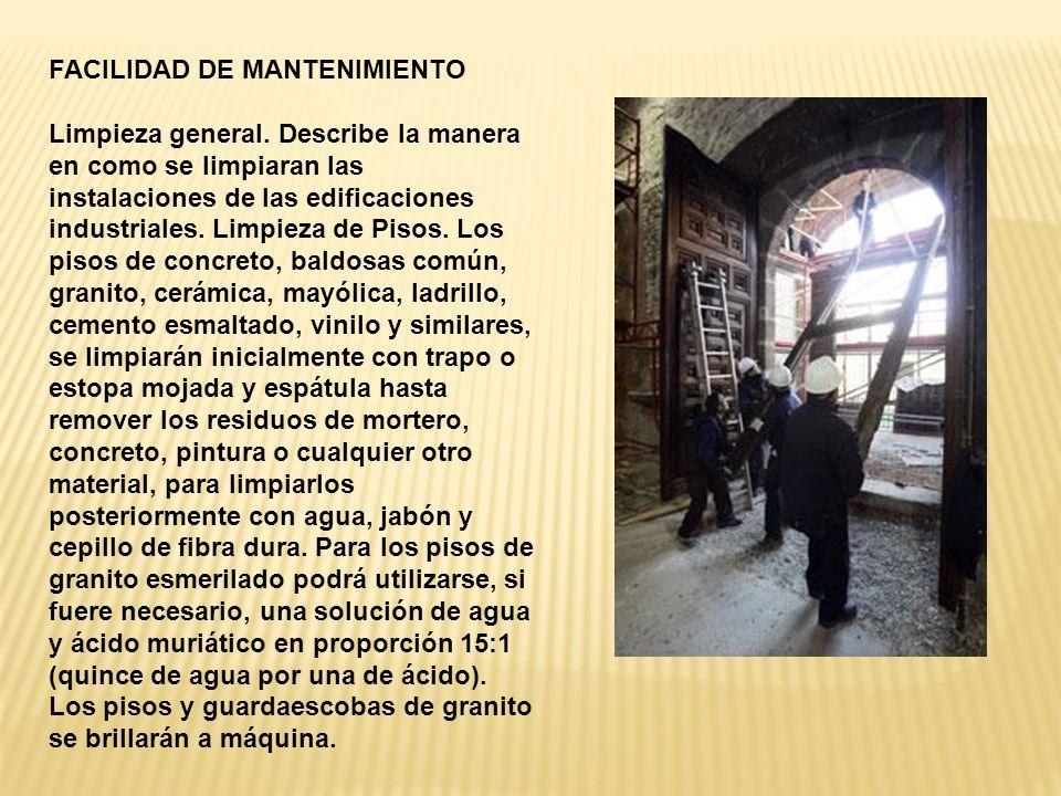 FACILIDAD DE MANTENIMIENTO Limpieza general. Describe la manera en como se limpiaran las instalaciones de las edificaciones industriales. Limpieza de