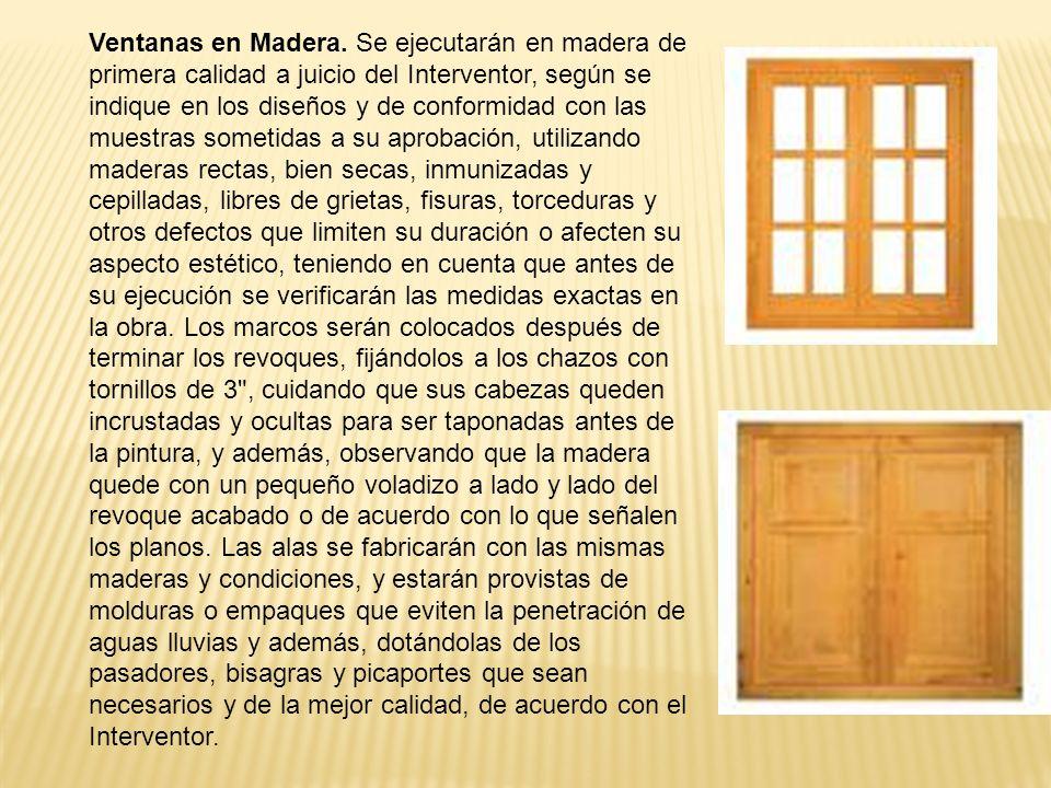 Ventanas en Madera. Se ejecutarán en madera de primera calidad a juicio del Interventor, según se indique en los diseños y de conformidad con las mues
