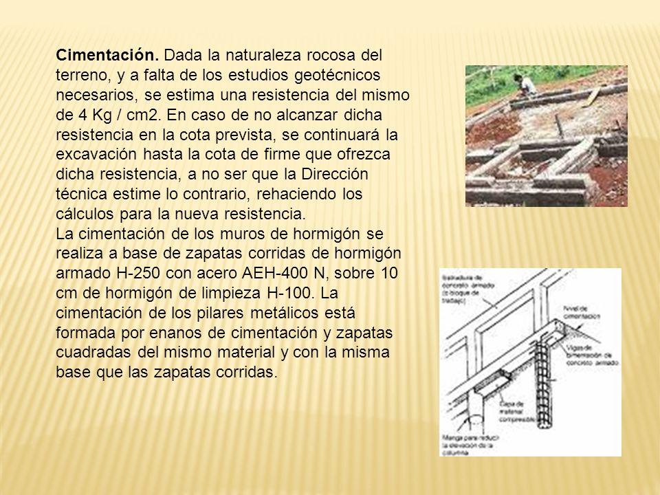 Cimentación. Dada la naturaleza rocosa del terreno, y a falta de los estudios geotécnicos necesarios, se estima una resistencia del mismo de 4 Kg / cm