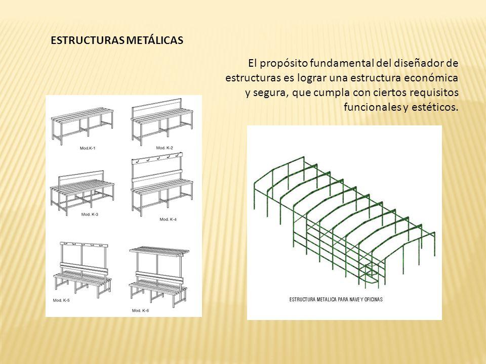 ESTRUCTURAS METÁLICAS El propósito fundamental del diseñador de estructuras es lograr una estructura económica y segura, que cumpla con ciertos requisitos funcionales y estéticos.