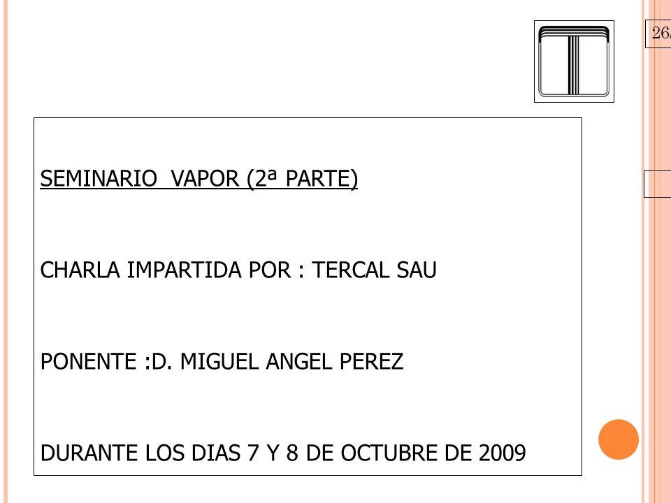 26/10/09 SEMINARIO VAPOR (2ª PARTE) CHARLA IMPARTIDA POR : TERCAL SAU PONENTE :D. MIGUEL ANGEL PEREZ DURANTE LOS DIAS 7 Y 8 DE OCTUBRE DE 2009 CENTRO