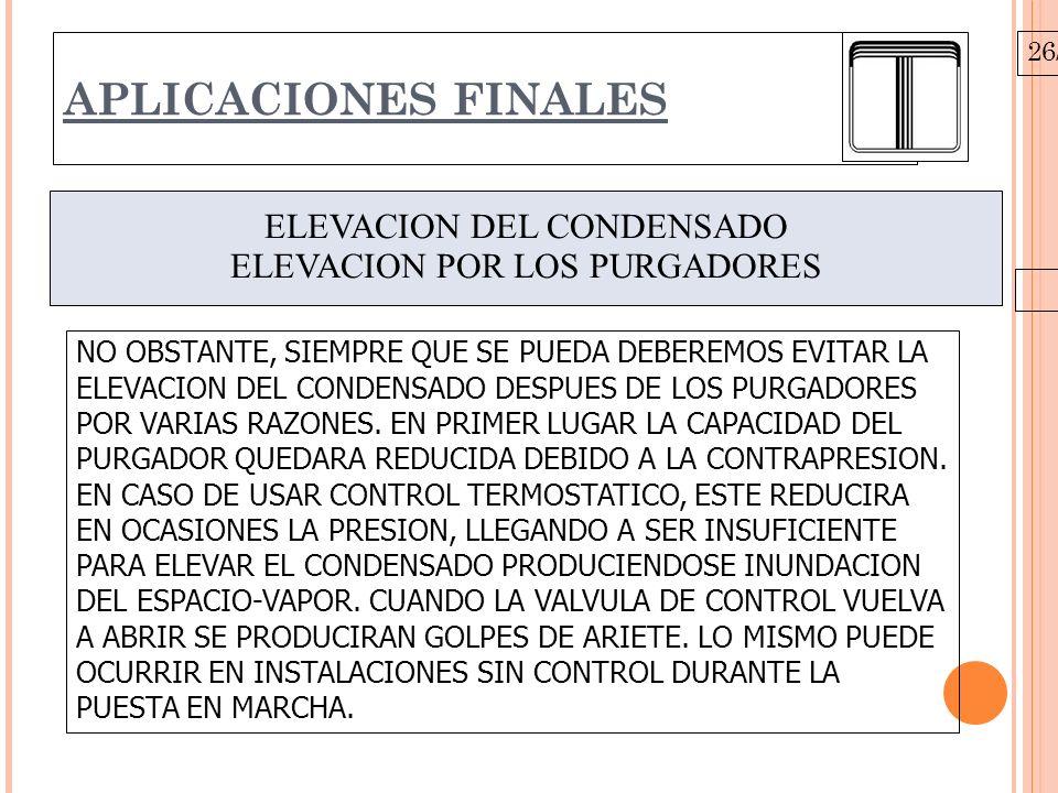 26/10/09 APLICACIONES FINALES ELEVACION DEL CONDENSADO ELEVACION POR LOS PURGADORES NO OBSTANTE, SIEMPRE QUE SE PUEDA DEBEREMOS EVITAR LA ELEVACION DEL CONDENSADO DESPUES DE LOS PURGADORES POR VARIAS RAZONES.