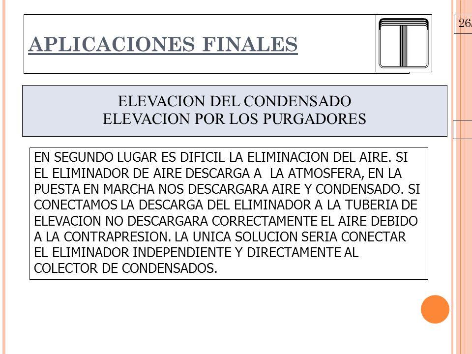 26/10/09 APLICACIONES FINALES ELEVACION DEL CONDENSADO ELEVACION POR LOS PURGADORES EN SEGUNDO LUGAR ES DIFICIL LA ELIMINACION DEL AIRE. SI EL ELIMINA