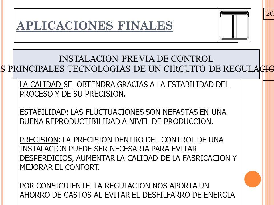 26/10/09 APLICACIONES FINALES INSTALACION PREVIA DE CONTROL LAS PRINCIPALES TECNOLOGIAS DE UN CIRCUITO DE REGULACION. LA CALIDAD SE OBTENDRA GRACIAS A