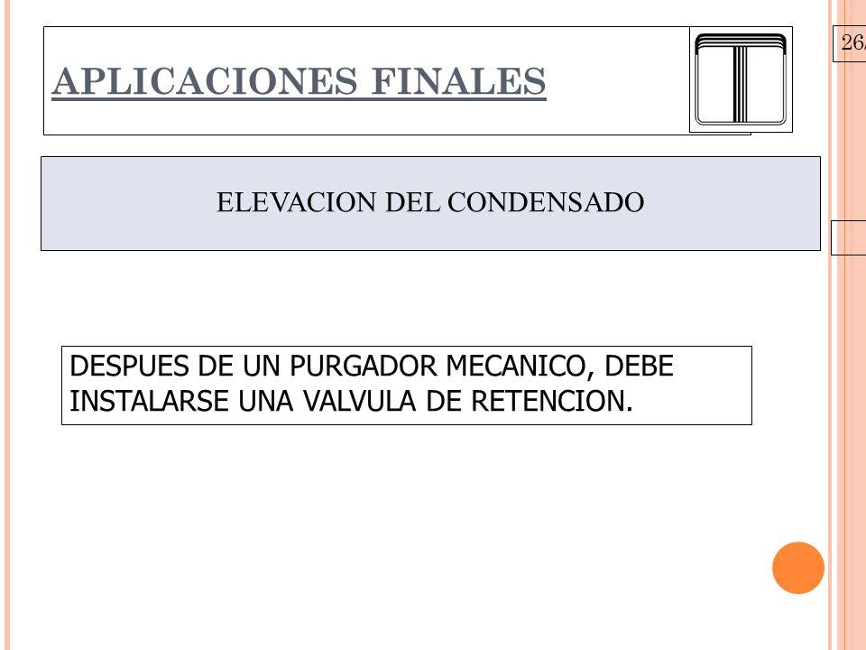 26/10/09 APLICACIONES FINALES ELEVACION DEL CONDENSADO DESPUES DE UN PURGADOR MECANICO, DEBE INSTALARSE UNA VALVULA DE RETENCION.