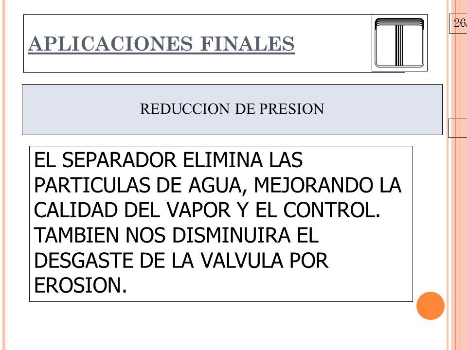 26/10/09 APLICACIONES FINALES REDUCCION DE PRESION EL SEPARADOR ELIMINA LAS PARTICULAS DE AGUA, MEJORANDO LA CALIDAD DEL VAPOR Y EL CONTROL.