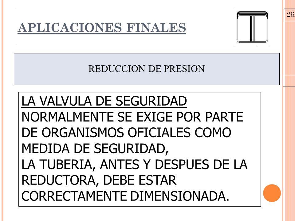 26/10/09 APLICACIONES FINALES REDUCCION DE PRESION LA VALVULA DE SEGURIDAD NORMALMENTE SE EXIGE POR PARTE DE ORGANISMOS OFICIALES COMO MEDIDA DE SEGURIDAD, LA TUBERIA, ANTES Y DESPUES DE LA REDUCTORA, DEBE ESTAR CORRECTAMENTE DIMENSIONADA.