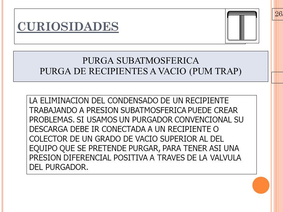 26/10/09 CURIOSIDADES PURGA SUBATMOSFERICA PURGA DE RECIPIENTES A VACIO (PUM TRAP) LA ELIMINACION DEL CONDENSADO DE UN RECIPIENTE TRABAJANDO A PRESION SUBATMOSFERICA PUEDE CREAR PROBLEMAS.