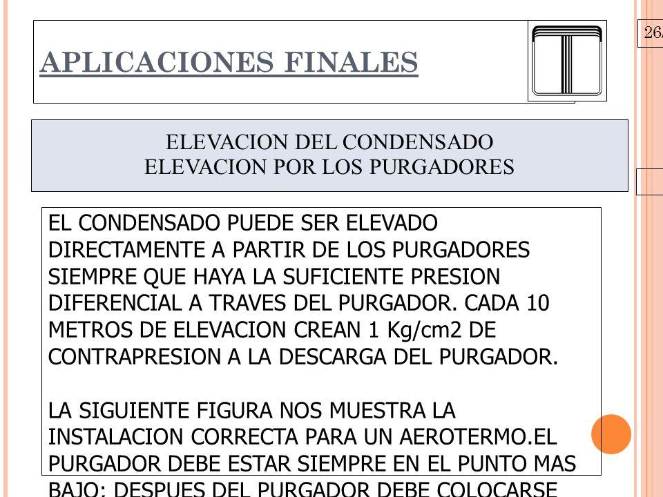 26/10/09 APLICACIONES FINALES ELEVACION DEL CONDENSADO ELEVACION POR LOS PURGADORES EL CONDENSADO PUEDE SER ELEVADO DIRECTAMENTE A PARTIR DE LOS PURGADORES SIEMPRE QUE HAYA LA SUFICIENTE PRESION DIFERENCIAL A TRAVES DEL PURGADOR.