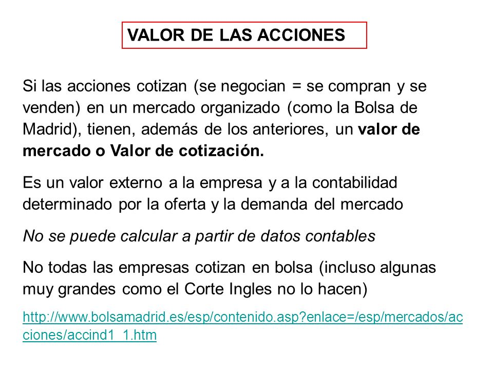 VALOR DE LAS ACCIONES Si las acciones cotizan (se negocian = se compran y se venden) en un mercado organizado (como la Bolsa de Madrid), tienen, además de los anteriores, un valor de mercado o Valor de cotización.