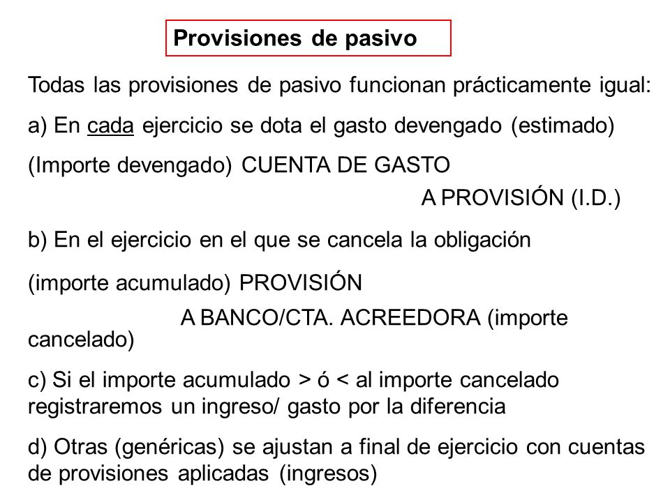 Provisiones de pasivo Todas las provisiones de pasivo funcionan prácticamente igual: a) En cada ejercicio se dota el gasto devengado (estimado) (Importe devengado) CUENTA DE GASTO A PROVISIÓN (I.D.) b) En el ejercicio en el que se cancela la obligación (importe acumulado) PROVISIÓN A BANCO/CTA.