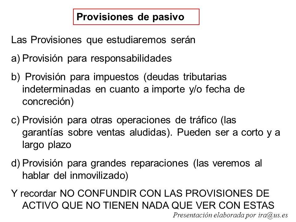 Provisiones de pasivo Las Provisiones que estudiaremos serán a)Provisión para responsabilidades b) Provisión para impuestos (deudas tributarias indeterminadas en cuanto a importe y/o fecha de concreción) c)Provisión para otras operaciones de tráfico (las garantías sobre ventas aludidas).