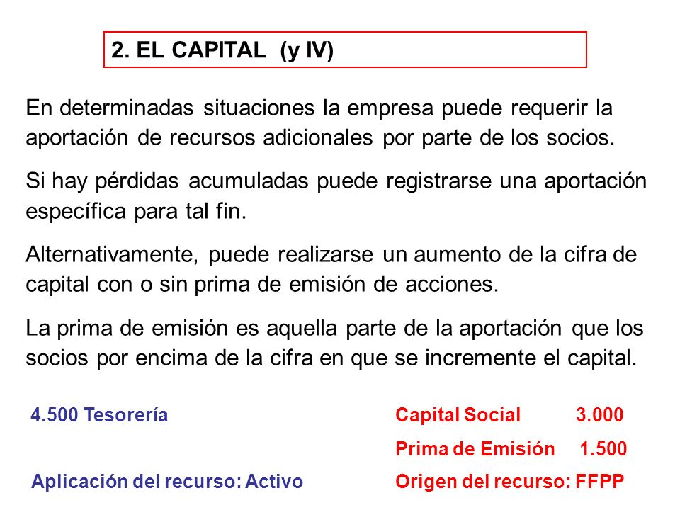 2. EL CAPITAL (y IV) En determinadas situaciones la empresa puede requerir la aportación de recursos adicionales por parte de los socios. Si hay pérdi