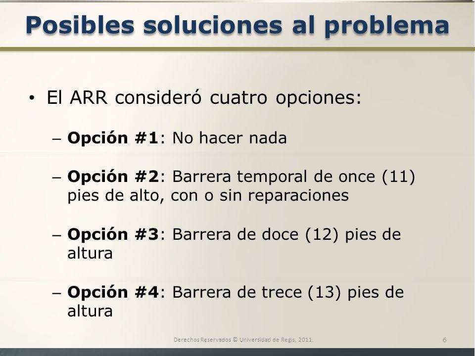Posibles soluciones al problema El ARR consideró cuatro opciones: – Opción #1: No hacer nada – Opción #2: Barrera temporal de once (11) pies de alto, con o sin reparaciones – Opción #3: Barrera de doce (12) pies de altura – Opción #4: Barrera de trece (13) pies de altura Derechos Reservados © Universidad de Regis, 2011.
