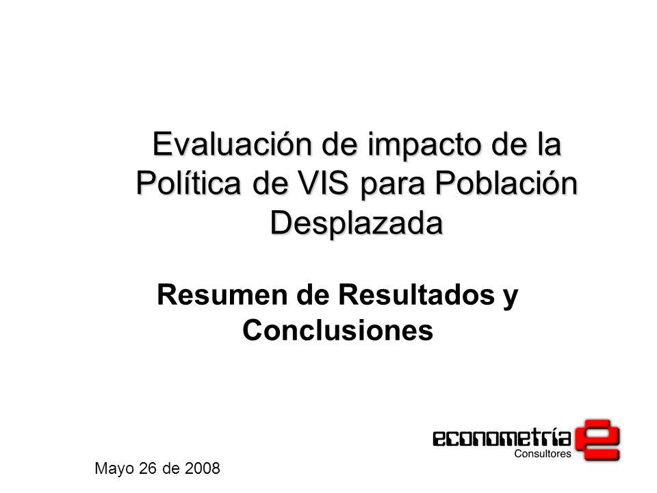 Evaluación de impacto de la Política de VIS para Población Desplazada Resumen de Resultados y Conclusiones Mayo 26 de 2008