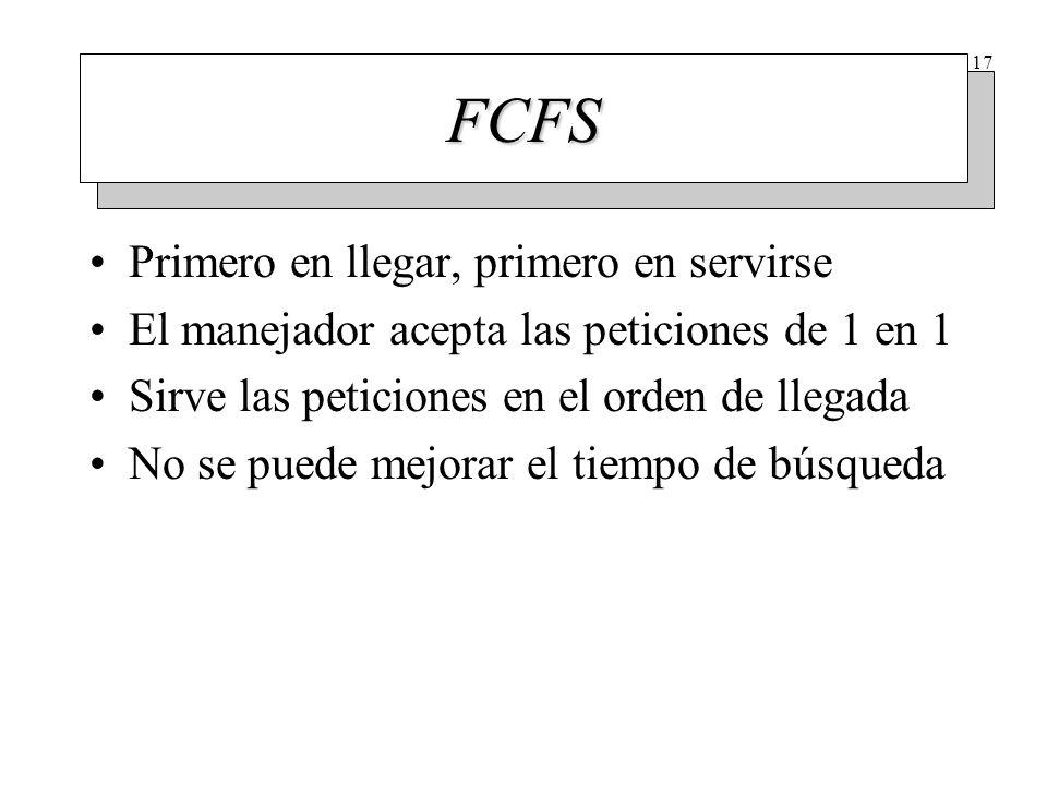 17 FCFS Primero en llegar, primero en servirse El manejador acepta las peticiones de 1 en 1 Sirve las peticiones en el orden de llegada No se puede me