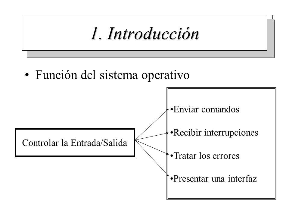 1 1. Introducción Función del sistema operativo Controlar la Entrada/Salida Enviar comandos Recibir interrupciones Tratar los errores Presentar una in
