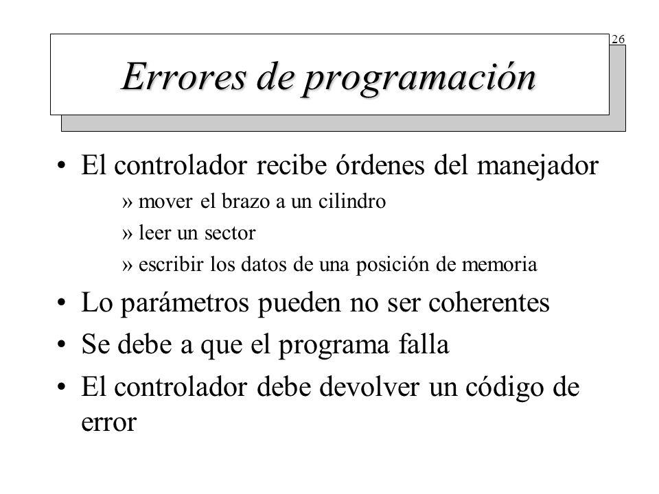 26 Errores de programación El controlador recibe órdenes del manejador »mover el brazo a un cilindro »leer un sector »escribir los datos de una posici