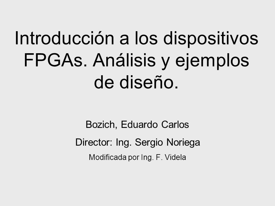 Introducción a los dispositivos FPGAs. Análisis y ejemplos de diseño. Bozich, Eduardo Carlos Director: Ing. Sergio Noriega Modificada por Ing. F. Vide