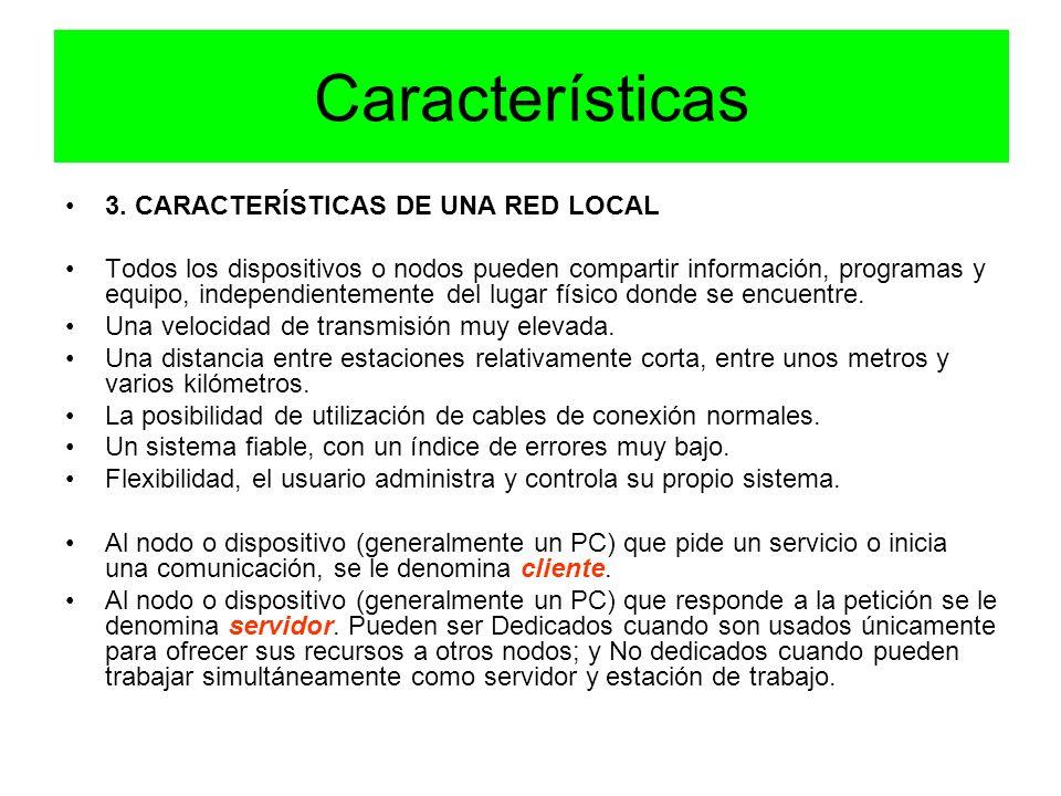 Características 3. CARACTERÍSTICAS DE UNA RED LOCAL Todos los dispositivos o nodos pueden compartir información, programas y equipo, independientement