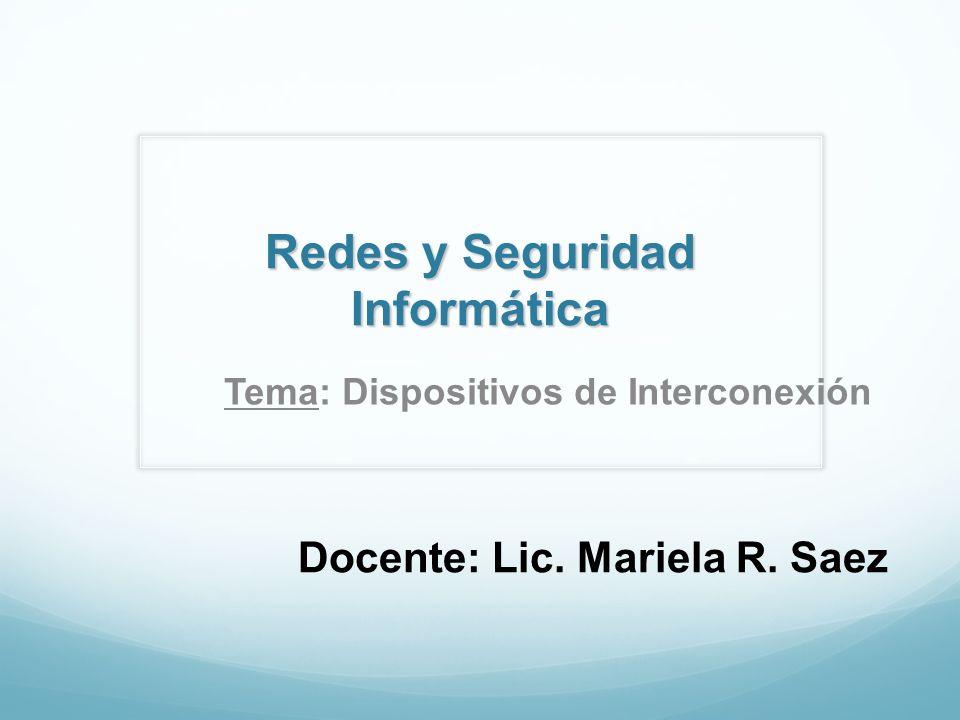 Redes y Seguridad Informática Docente: Lic. Mariela R. Saez Tema: Dispositivos de Interconexión
